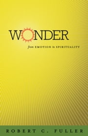 Wonder - From Emotion to Spirituality ebook by Robert C. Fuller