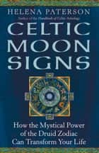 Celtic Moon Signs: How the Mystical Power of the Druid Zodiac Can Transform Your Life ebook by Helena Paterson