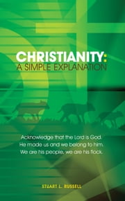 Christianity: A Simple Explanation ebook by STUART L. RUSSELL