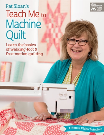 Pat Sloan's Teach Me to Machine Quilt - Learn the Basics of Walking Foot and Free-Motion Quilting ebook by Pat Sloan