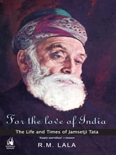 For the Love of India - The Life and Times of Jamsetji Tata ebook by R M Lala