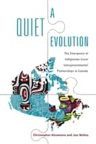 A Quiet Evolution - The Emergence of Indigenous-Local Intergovernmental Partnerships in Canada ebook by Christopher Alcantara, Jen Nelles