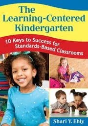 The Learning-Centered Kindergarten - 10 Keys to Success for Standards-Based Classrooms ebook by Shari Y. Ehly