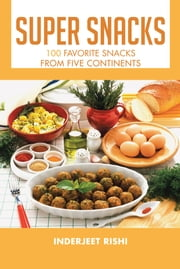 Super Snacks - 100 Favorite Snacks from Five Continents ebook by Inderjeet Rishi