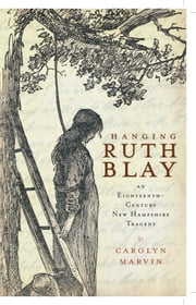 Hanging Ruth Blay - An Eighteenth-Century New Hampshire Tragedy ebook by Carolyn Marvin