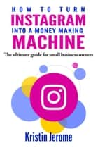 How to Turn Instagram Into a Money Making Machine: The Ultimate Guide for Small Business Owners ebook by Kristin Jerome