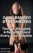 Gang Banged by Strangers: Tied Up, Stripped, & Ravished Hard Every Way Possible - (BDSM, Spanking, Whipping, Double-Penetration, Anal, Oral Deep Throat, Slut Humiliation) ebook by Deborah Cockram