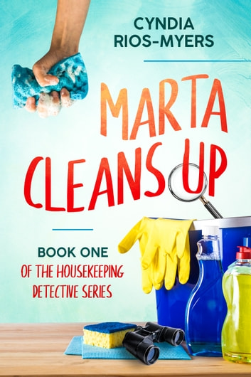 Marta Cleans Up: Book One of the Houskeeping Detective Series ebook by Cyndia Rios-Myers