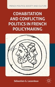 Cohabitation and Conflicting Politics in French Policymaking ebook by Dr. Sébastien G. Lazardeux