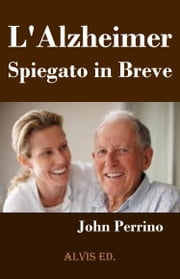 L'Alzheimer: Spiegato in Breve ebook by John Perrino