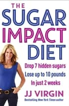 The Sugar Impact Diet - Drop 7 hidden sugars, lose up to 10 pounds in just 2 weeks ebook by JJ Virgin