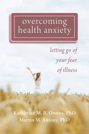 Overcoming Health Anxiety - Letting Go of Your Fear of Illness ebook by Katherine Owens, PhD,Martin Antony, PhD