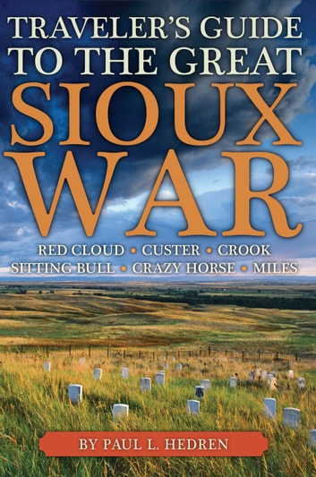 Traveler's Guide to the Great Sioux War - The Battlefields, Forts, and Related Sites of America's Greatest Indian War ebook by Paul Hedren