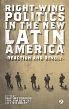 Right-Wing Politics in the New Latin America - Reaction and Revolt ebook by Francisco Dominguez, Marcos Costa Lima, Guy Burton,...