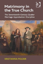 Matrimony in the True Church - The Seventeenth-Century Quaker Marriage Approbation Discipline ebook by Dr Kristianna Polder