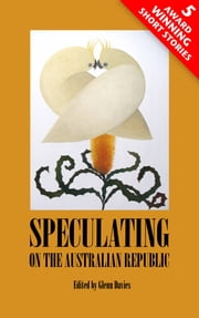 Speculating On The Australian Republic: Five Award Winning Short Stories ebook by Glenn Davies