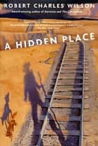 A Hidden Place ebook by Robert Charles Wilson