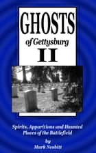 Ghosts of Gettysburg II: Spirits, Apparitions and Haunted Places of the Battlefield ebook by Mark Nesbitt