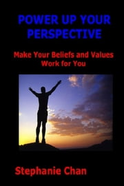 POWER UP YOUR PERSPECTIVE - Make Your Beliefs and Values Work for You ebook by Stephanie Chan