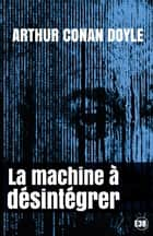 La machine à désintégrer ebook by Arthur Conan Doyle