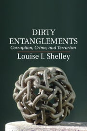 Dirty Entanglements - Corruption, Crime, and Terrorism ebook by Louise I. Shelley