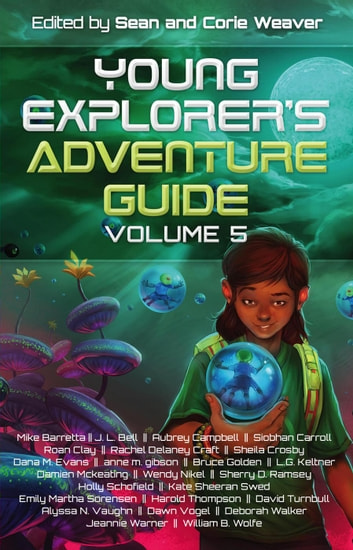 Young Explorer's Adventure Guide, Volume 5 - Young Explorer's Adventure Guide, #5 ebook by Mike Baretta,J.L. Bell,Siobhan Carroll,Aubrey Campbell,Roan Clay,Rachel Delaney Craft,Shelia Crosby,Dana M. Evans,anne m. gibson,Bruce Golden,L.G. Keltner,Damien Mckeating,Wendy Nikel,Sherry D. Ramsey,Holly Schofield,Kate Sheeran Swed,Emily Martha Sorensen,Harold Thompson,David Turnbull,Alyssa N. vaughn,Dawn Vogel,Deborah Walker,Jeannie Warner,William B. Wolfe