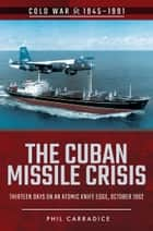 The Cuban Missile Crisis - Thirteen Days on an Atomic Knife Edge, October 1962 電子書 by Phil  Carradice