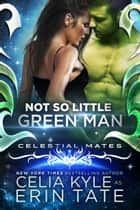 Not So Little Green Man (Scifi Alien Romance) (Celestial Mates) ebook by Celia Kyle, Erin Tate
