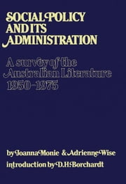 Social Policy and Its Administration: A Survey of the Australian Literature 1950-1975 ebook by Monie, Joanna