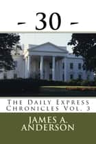 -30- - The Daily Express Chronicles, #3 ebook by James A. Anderson