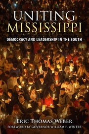 Uniting Mississippi - Democracy and Leadership in the South ebook by Eric Thomas Weber,William F. Winter
