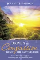 Driven by Compassion to Set the Captives Free ebook by Jeanette Simpson