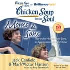 Chicken Soup for the Soul: Moms & Sons - Stories by Mothers and Sons, in Appreciation of Each Other audiobook by Jack Canfield, Mark Victor Hansen