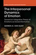 The Interpersonal Dynamics of Emotion ebook by Gerben A. van Kleef