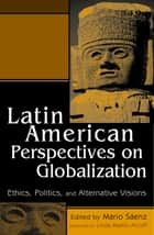 Latin American Perspectives on Globalization - Ethics, Politics, and Alternative Visions ebook by Mario Sáenz, Linda Martín Alcoff, Debra A. Castillo,...
