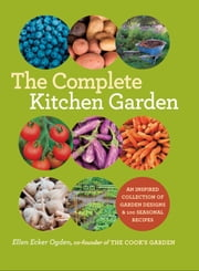 The Complete Kitchen Garden - An Inspired Collection of Garden Designs and 100 Seasonal Recipes ebook by Ellen Ecker Ogden