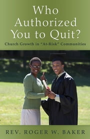 "Who Authorized You to Quit? - Church Growth in ""At-Risk"" Communities ebook by Rev. Roger W. Baker"