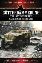 Gotterdammerung - The last days of the Wehrmacht in the East eBook by Bob Carruthers