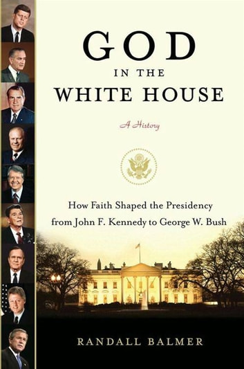 God in the White House: A History - How Faith Shaped the Presidency from John F. Kennedy to George W. Bush ebook by Randall Balmer