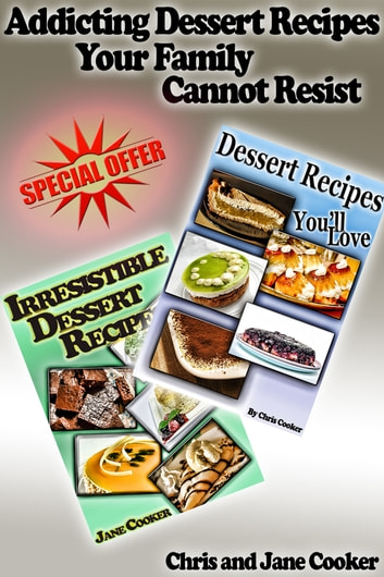 Addicting Dessert Recipes Your Family Cannot Resist ebook by Chris Cooker,Jane Cooker