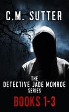 The Detective Jade Monroe Series, Books 1-3 ebook by C. M. Sutter