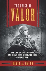 The Price of Valor - The Life of Audie Murphy, America's Most Decorated Hero of World War II ebook by David A. Smith