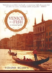 Venice Is a Fish - A Sensual Guide ebook by Tiziano Scarpa