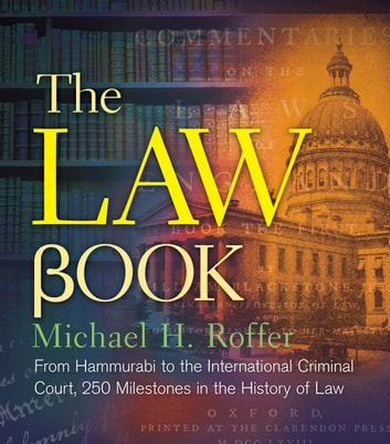 The Law Book - From Hammurabi to the International Criminal Court, 250 Milestones in the History of Law ebook by Michael H. Roffer