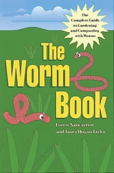 The Worm Book - The Complete Guide to Gardening and Composting with Worms ebook by Loren Nancarrow,Janet Hogan Taylor