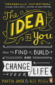 The Idea in You - How to Find It, Build It, and Change Your Life ebook by Martin Amor, Alex Pellew