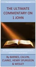 The Ultimate Commentary On 1 John - The Ultimate Commentary Collection ebook by John Wesley, Matthew Henry, John Calvin,...