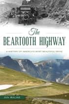 Beartooth Highway, The - A History of America's Most Beautiful Drive ebook by Jon Axline