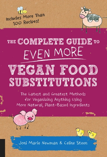 The Complete Guide to Even More Vegan Food Substitutions - The Latest and Greatest Methods for Veganizing Anything Using More Natural, Plant-Based Ingredients * Includes More Than 100 Recipes! eBook by Celine Steen,Joni Marie Newman