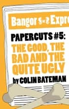 Papercuts 5: The Good, The Bad and the Quite Ugly ebook by Colin Bateman